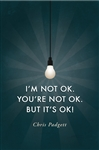 I'm Not OK. You're Not OK. But It's OK! by Chris Padgett